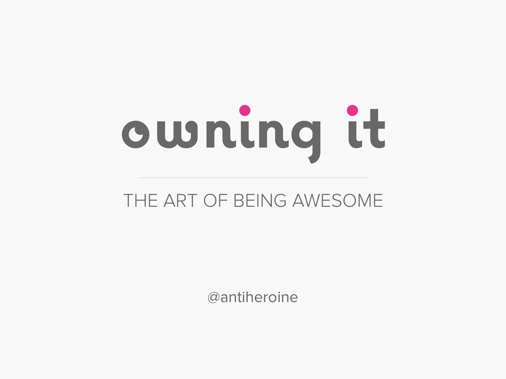 owning it THE ART OF BEING AWESOME @antiheroine