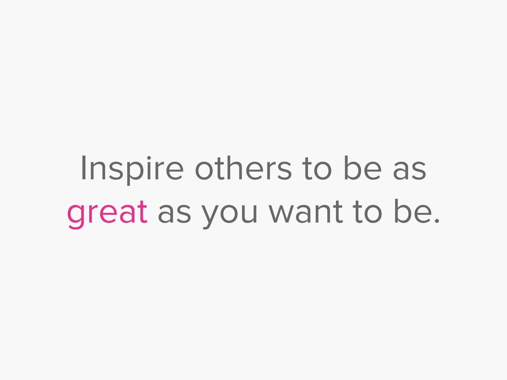 Inspire others to be as great as you want to be.