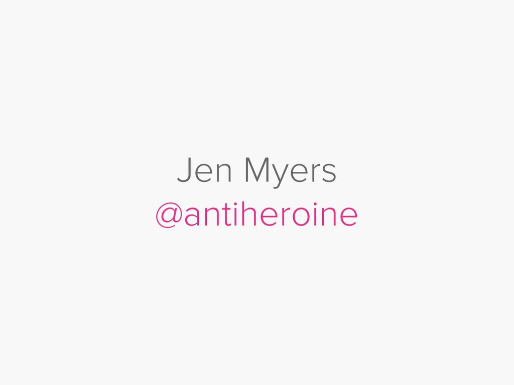 Jen Myers @antiheroine