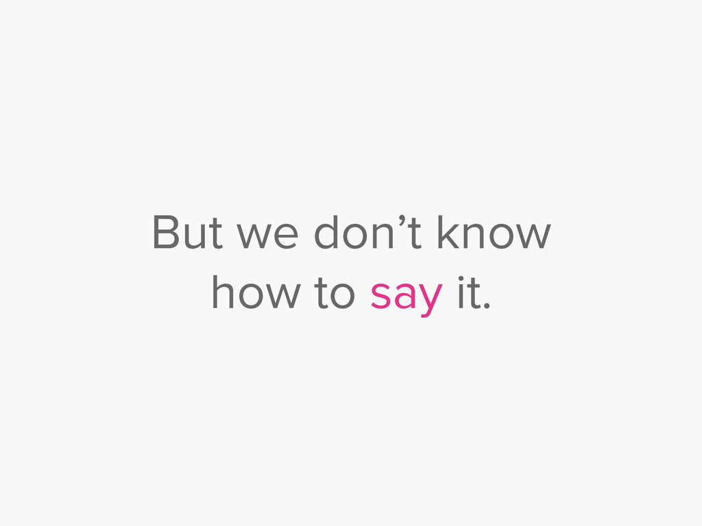 But we don't know how to say it.