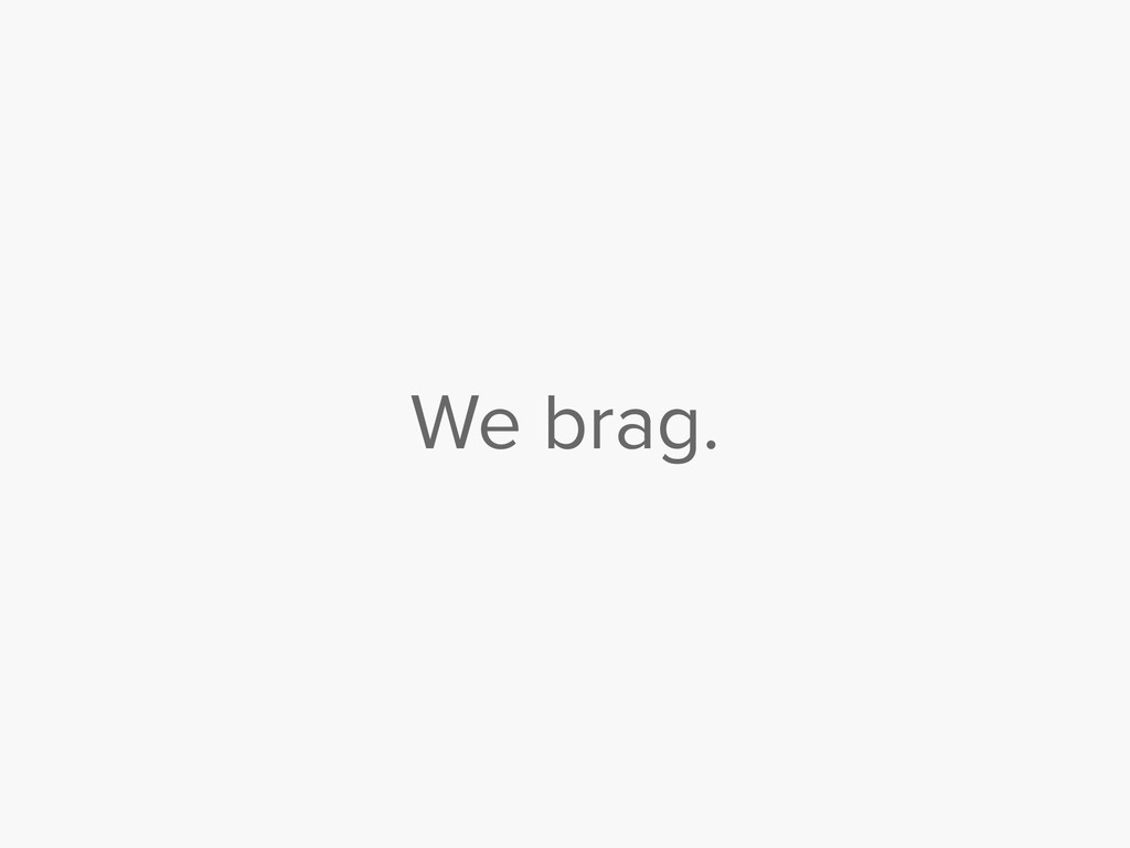 We brag.