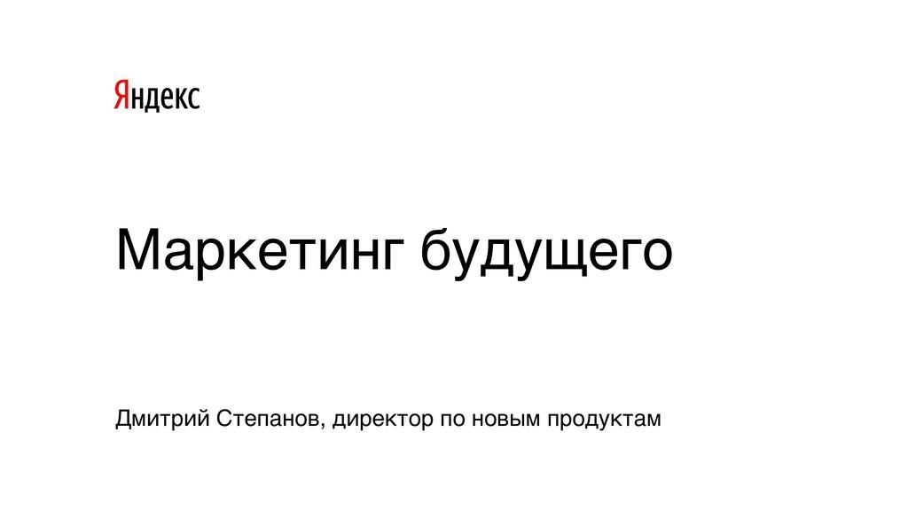 Дмитрий Степанов, директор по новым продуктам М...