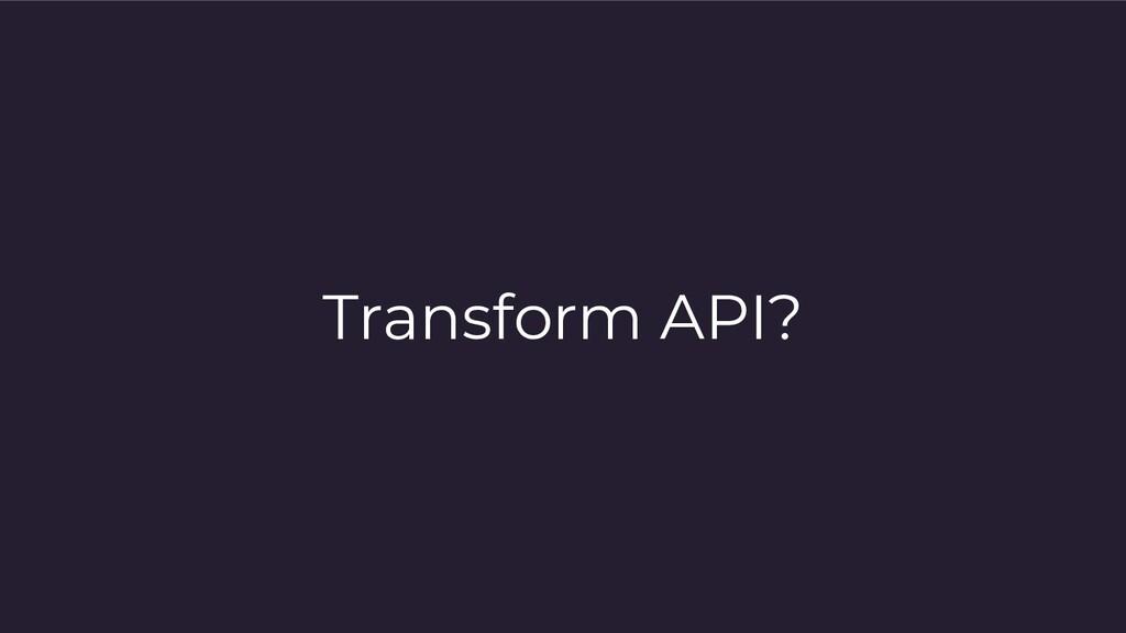 Transform API?