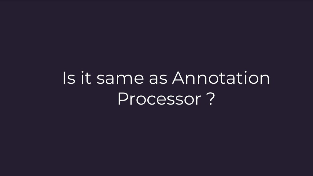 Is it same as Annotation Processor ?