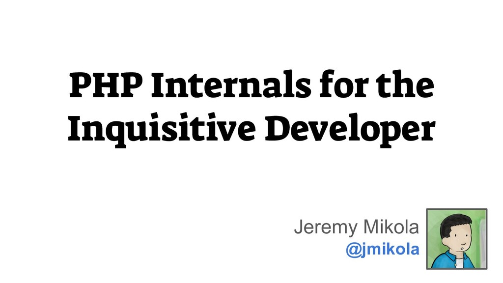PHP Internals for the Inquisitive Developer Jer...