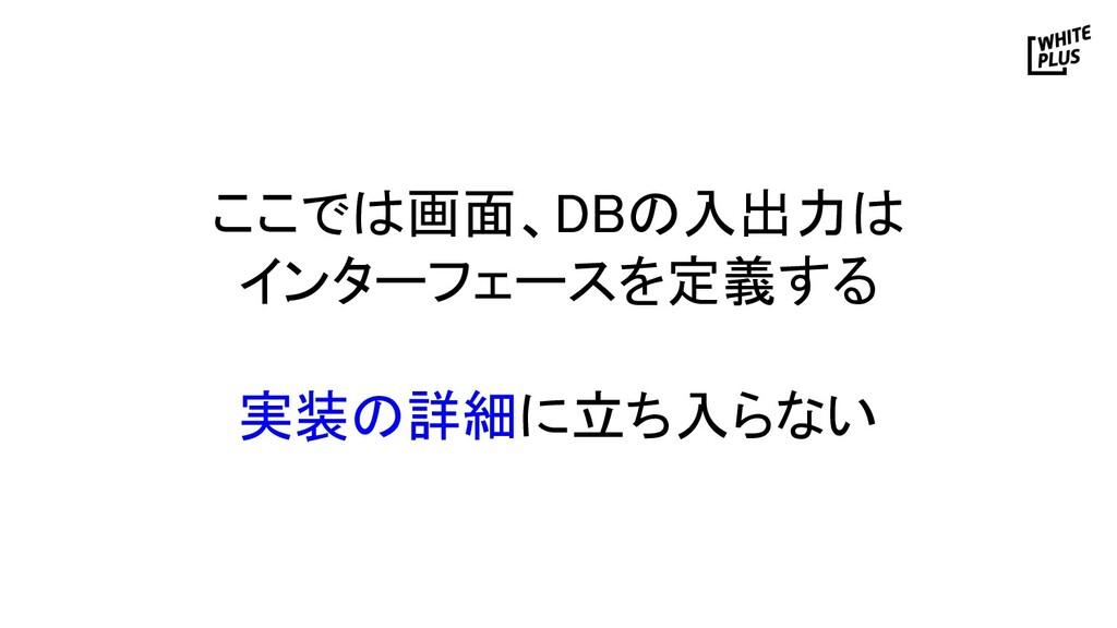 ここでは画面、DBの入出力は インターフェースを定義する  実装の詳細に立ち入らない