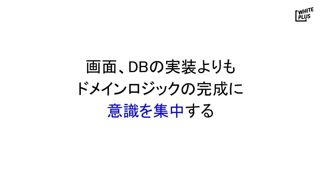 画面、DBの実装よりも ドメインロジックの完成に 意識を集中する