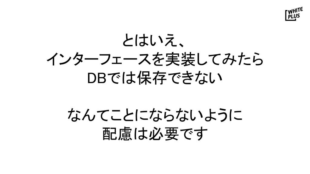 とはいえ、 インターフェースを実装してみたら DBでは保存できない  なんてことになら...