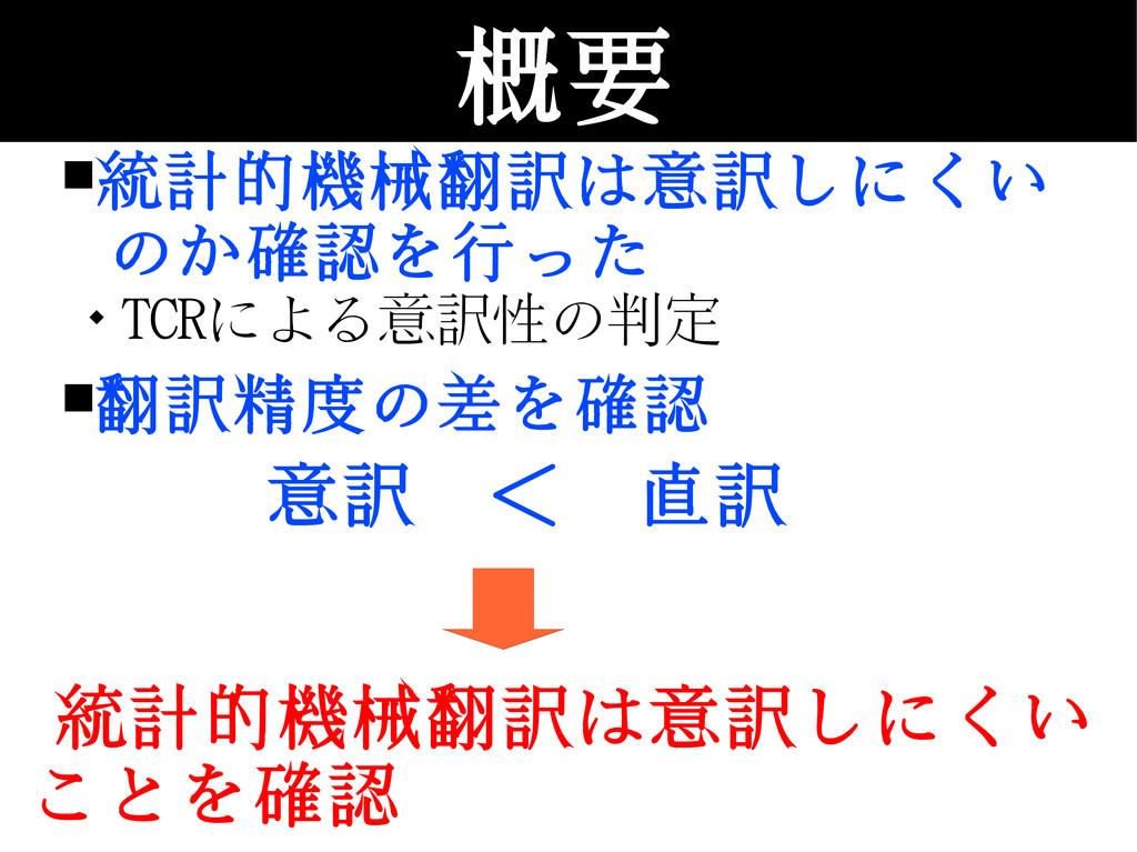 概要 ■統計的機械翻訳は意訳しにくい のか確認を行った  TCRによる意訳性の判定 ■翻訳精...