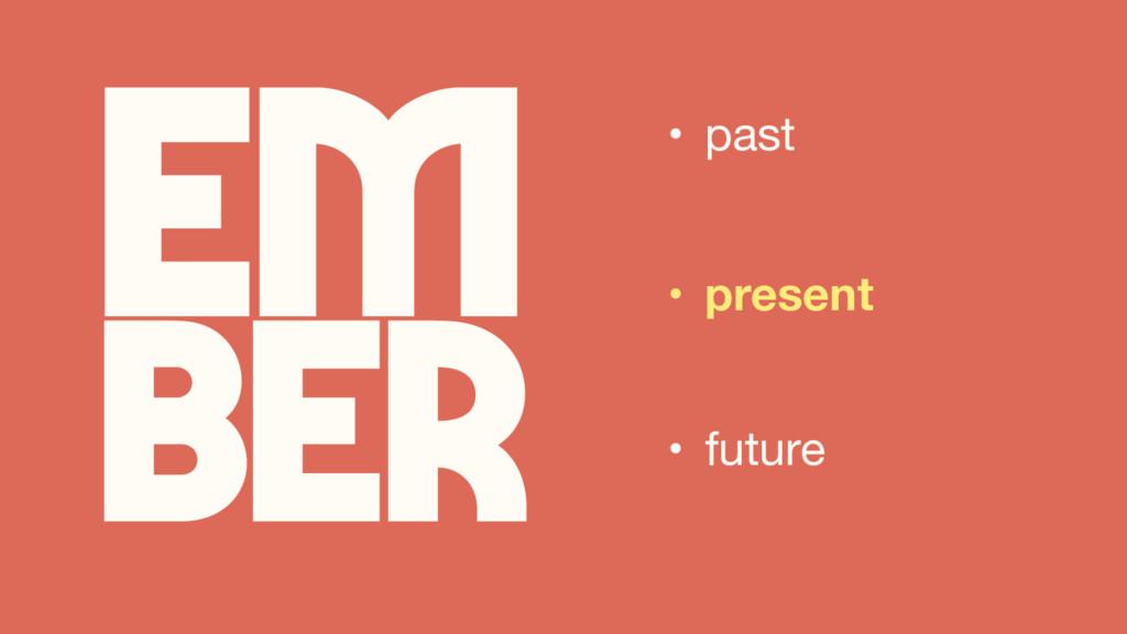 Em ber • past • present • future