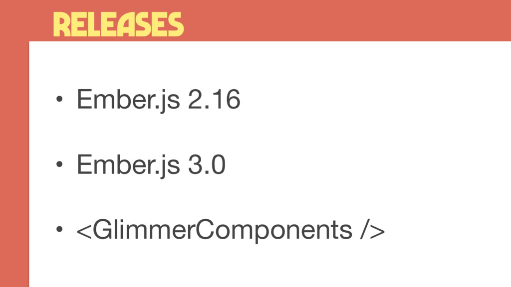 • Ember.js 2.16 • Ember.js 3.0 • <GlimmerComp...