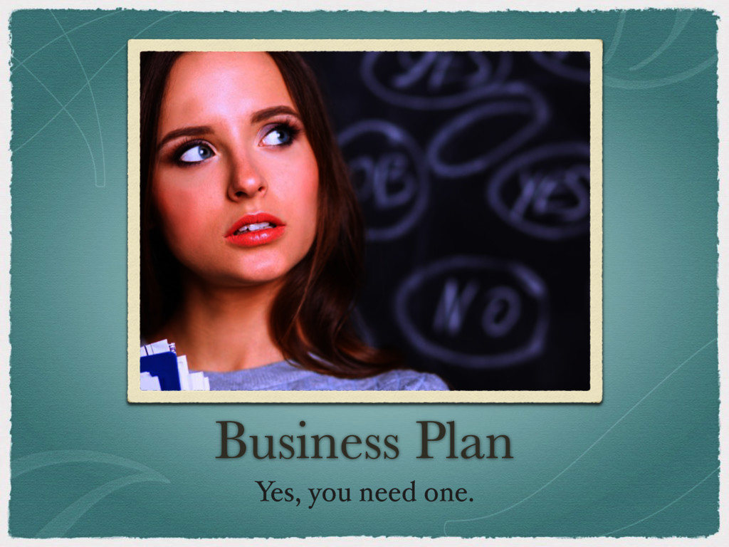 Business Plan Yes, you need one.