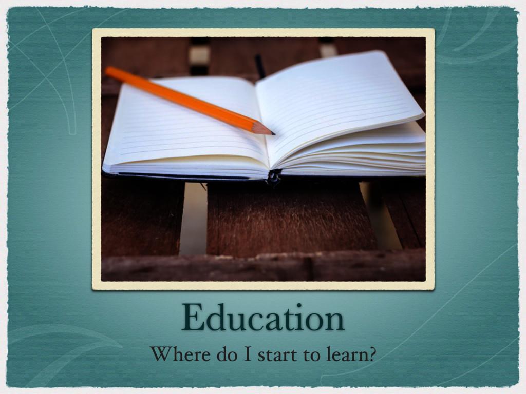 Education Where do I start to learn?