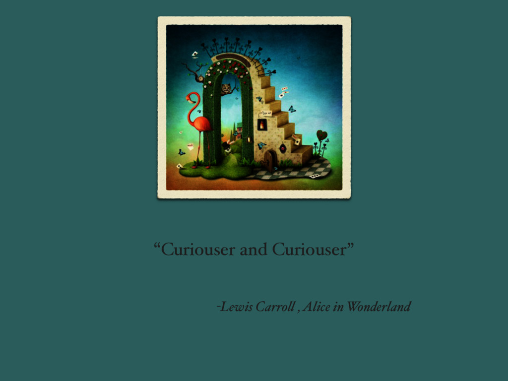 """""""Curiouser and Curiouser"""" -Lewis Carroll , Alic..."""