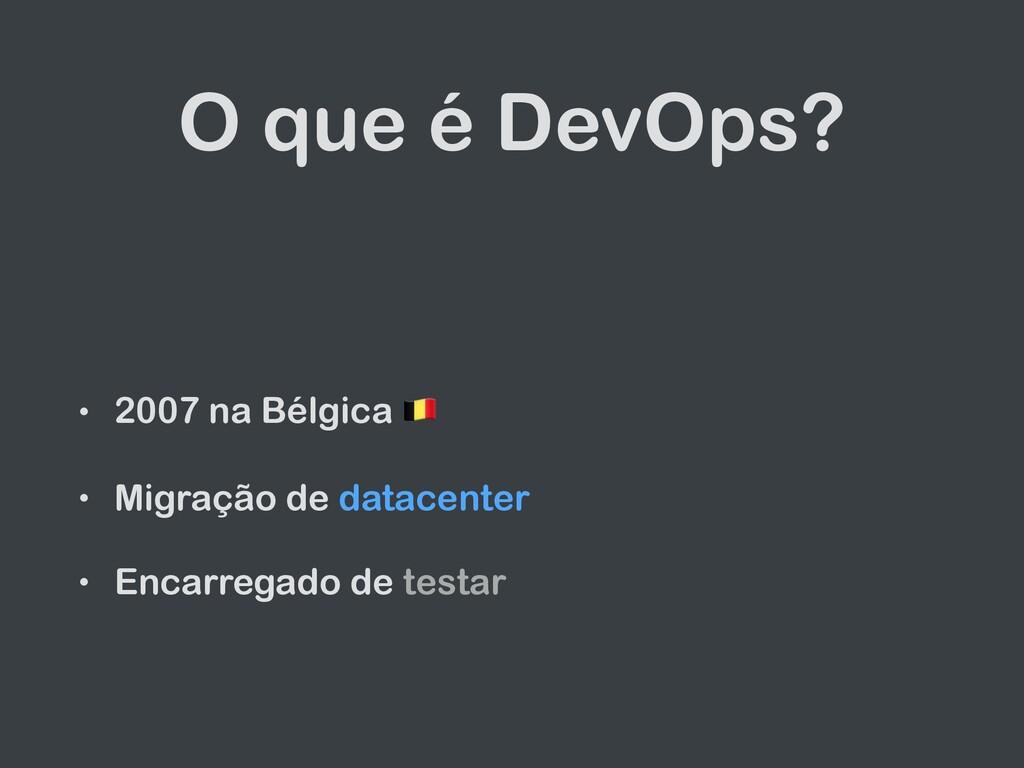 O que é DevOps? • 2007 na Bélgica  • Migração d...