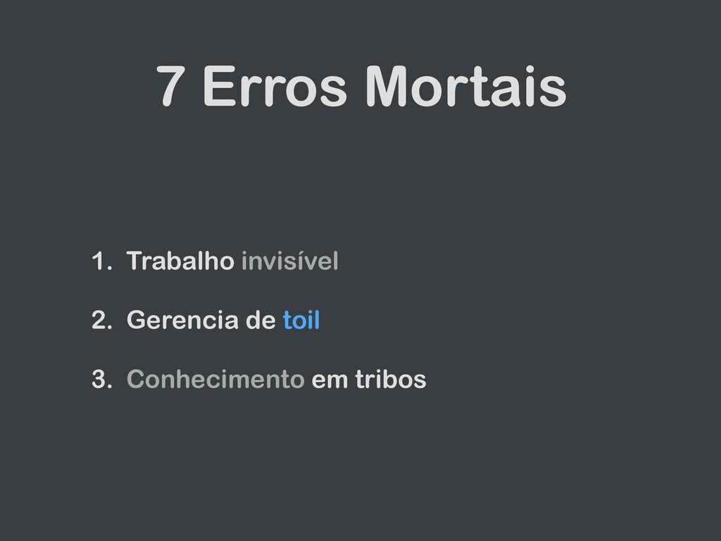 7 Erros Mortais 1. Trabalho invisível 2. Gerenc...