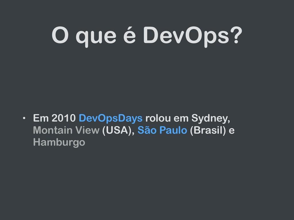 O que é DevOps? • Em 2010 DevOpsDays rolou em S...