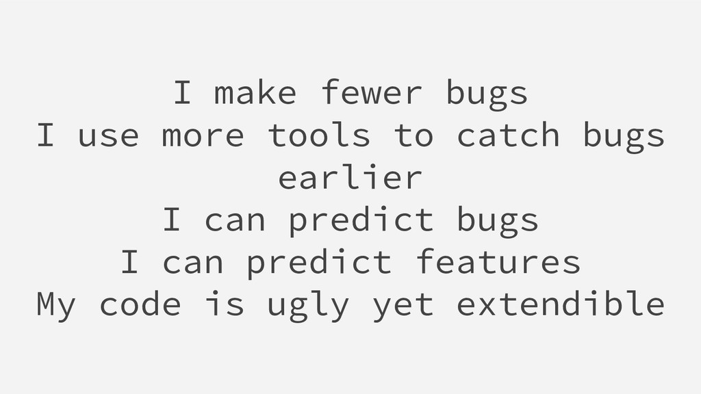 I make fewer bugs I use more tools to catch bug...