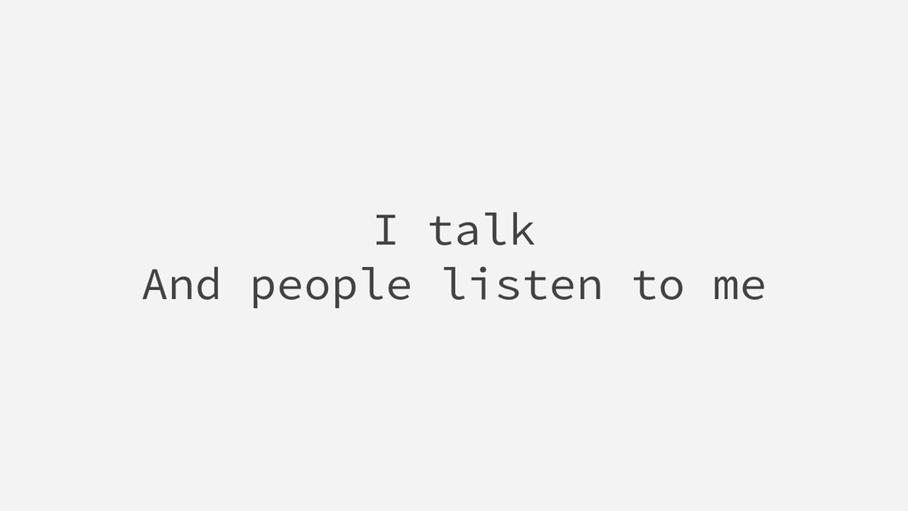 I talk And people listen to me