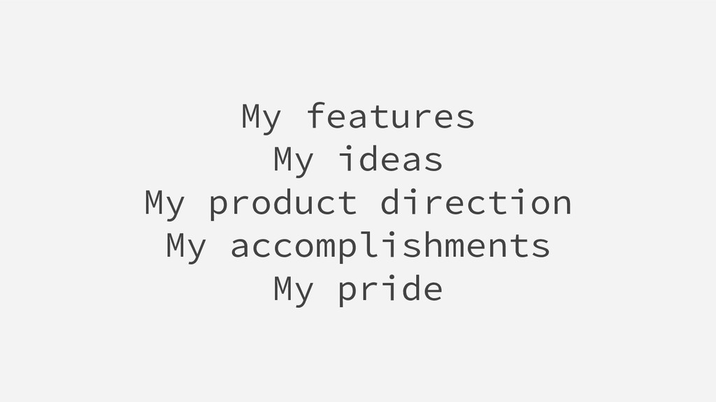 My features My ideas My product direction My ac...