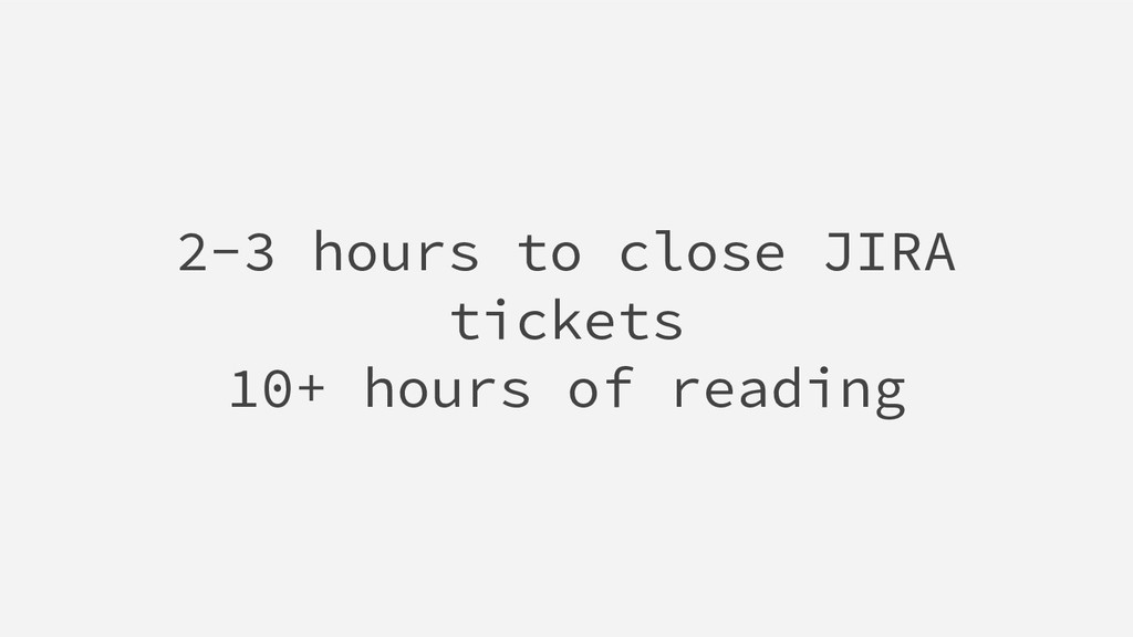 2-3 hours to close JIRA tickets 10+ hours of re...
