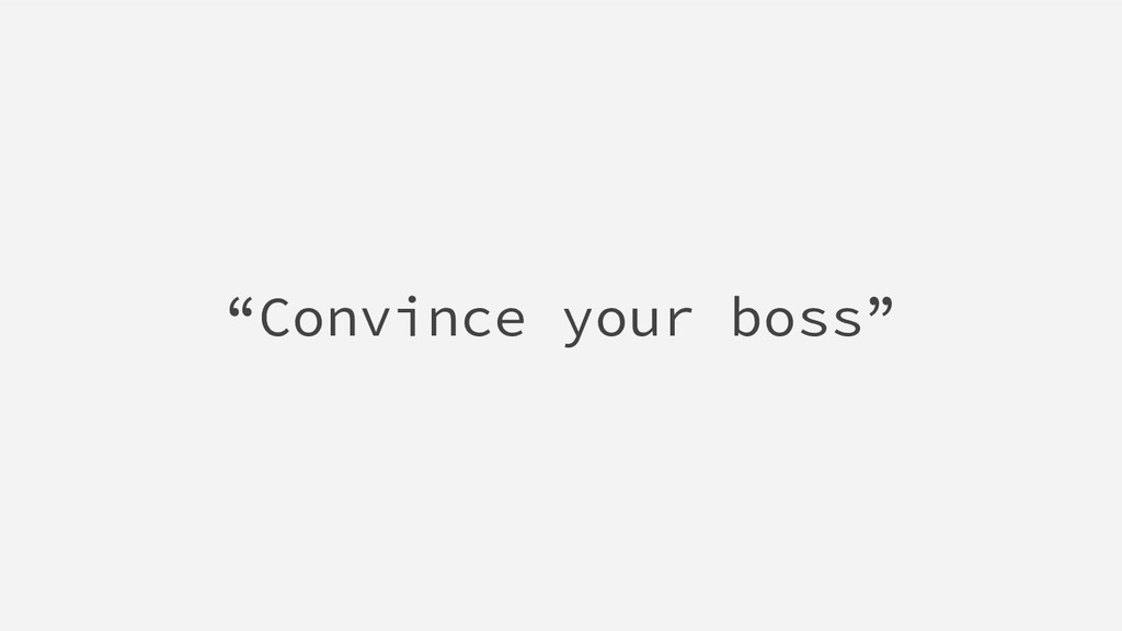 """Convince your boss"""