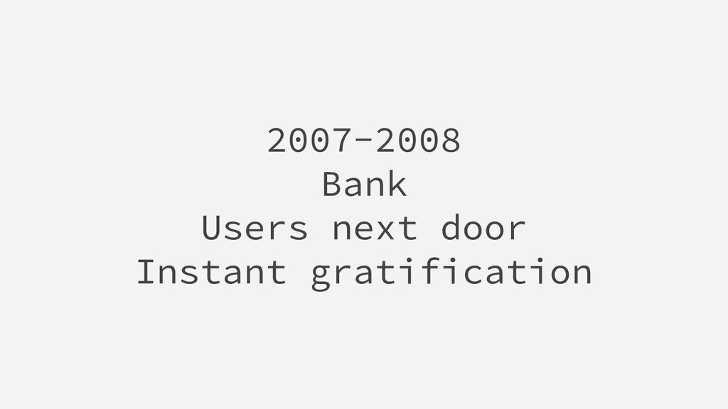 2007-2008 Bank Users next door Instant gratific...