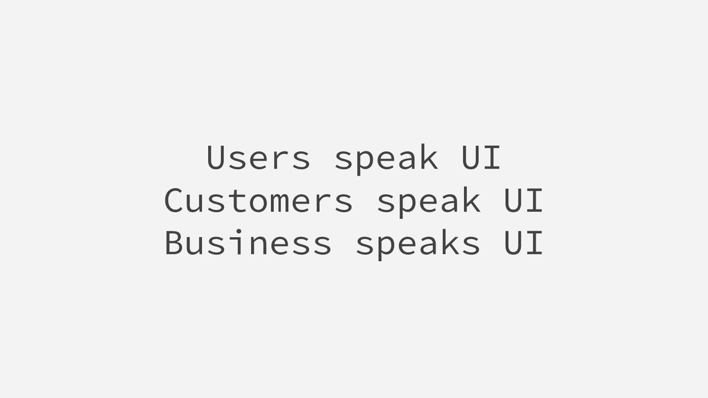 Users speak UI Customers speak UI Business spea...