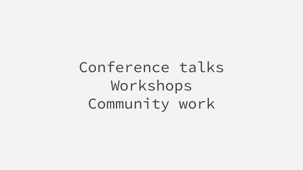 Conference talks Workshops Community work