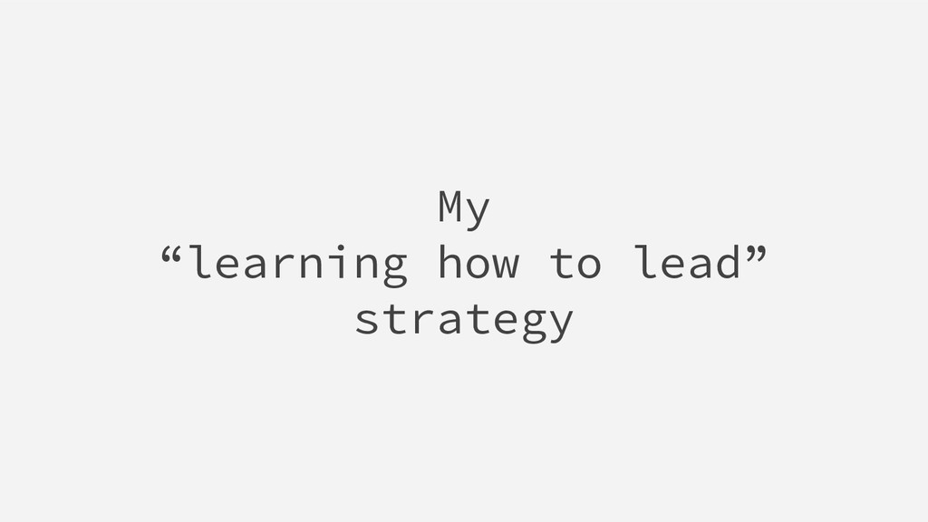 "My ""learning how to lead"" strategy"