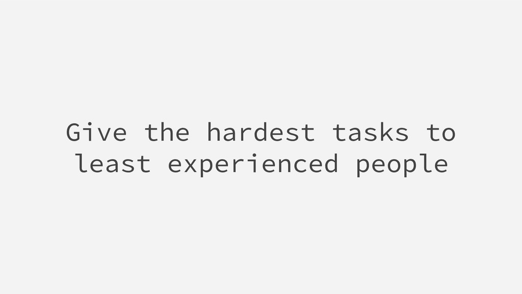 Give the hardest tasks to least experienced peo...