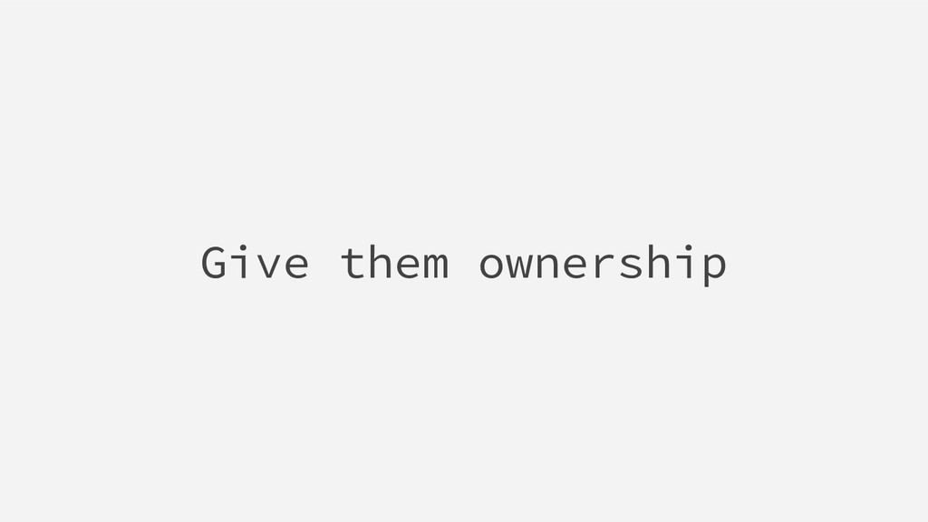 Give them ownership