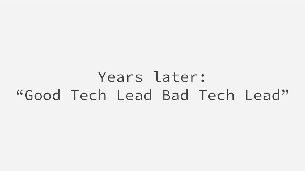 "Years later: ""Good Tech Lead Bad Tech Lead"""