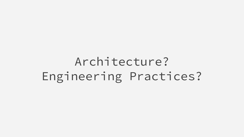 Architecture? Engineering Practices?