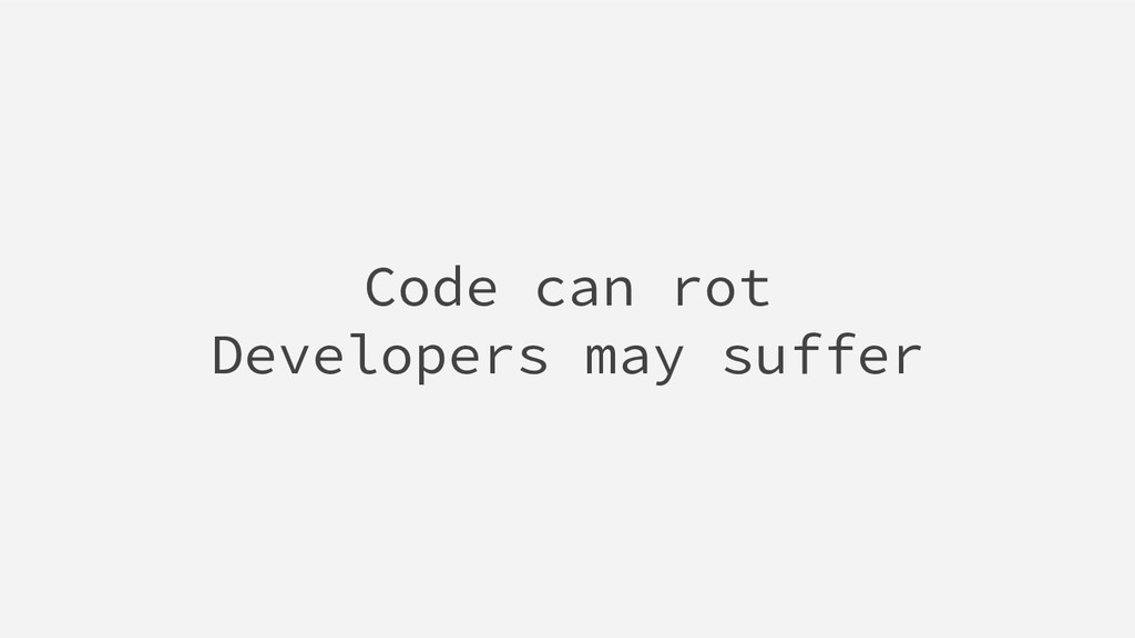 Code can rot Developers may suffer