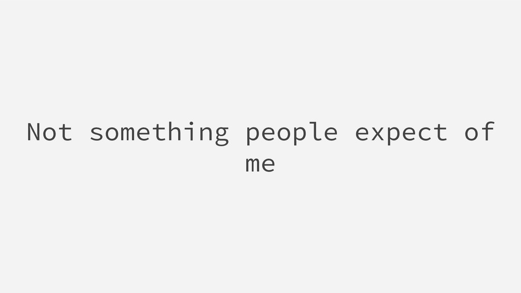 Not something people expect of me