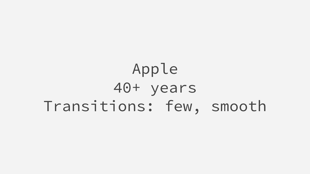 Apple 40+ years Transitions: few, smooth