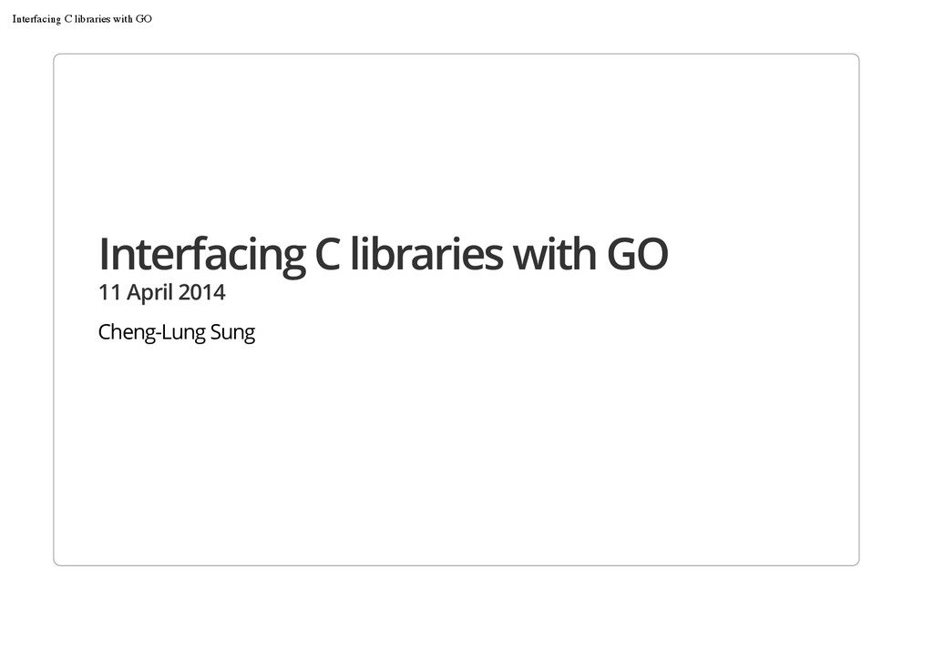 Interfacing C libraries with GO 11 April 2014 C...