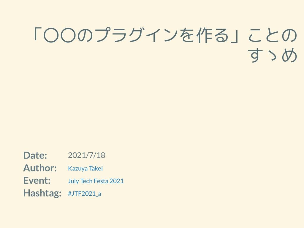 「〇〇のプラグインを作る」ことの すゝめ Date: 2021/7/18 Author: Ev...