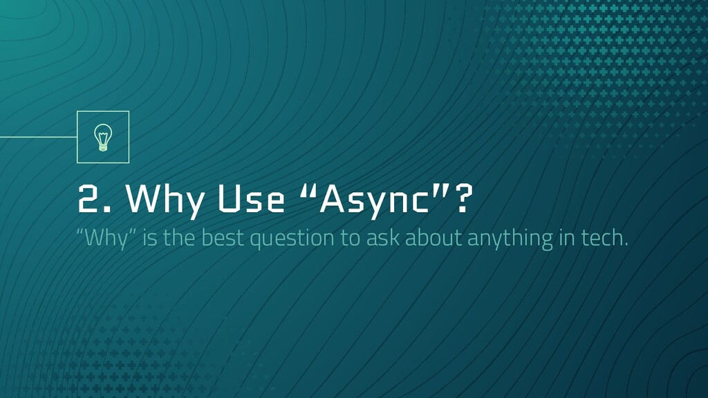 "2. Why Use ""Async""? ""Why"" is the best question ..."