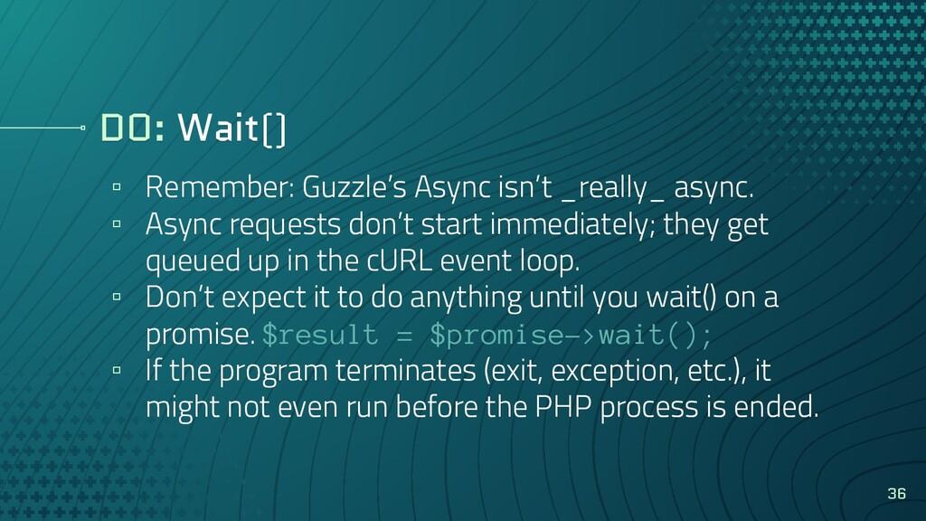 DO: Wait() ▫ Remember: Guzzle's Async isn't _re...