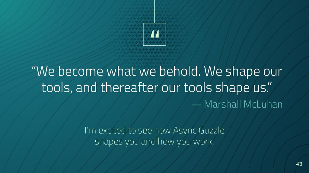 """ ""We become what we behold. We shape our tools..."