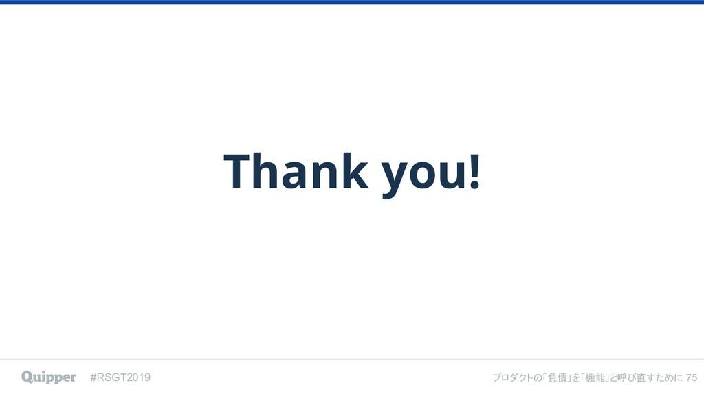 #RSGT2019 プロダクトの「負債」を「機能」と呼び直すために Thank you! 75