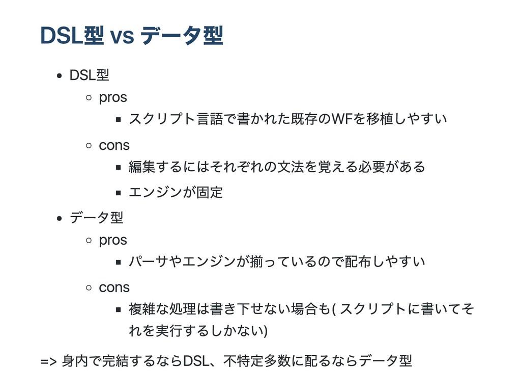 DSL型 vs データ型 DSL型 pros スクリプト言語で書かれた既存のWFを移植しやすい...