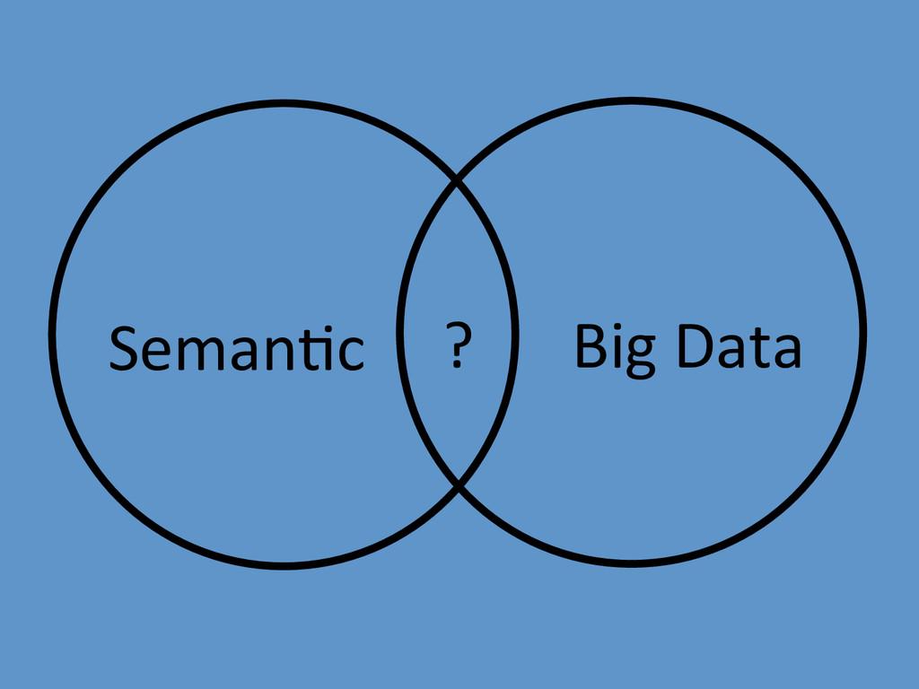 Seman;c  Big Data  ?