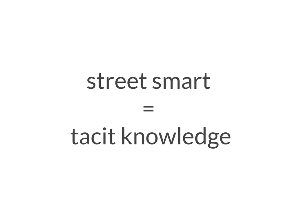 street smart = tacit knowledge