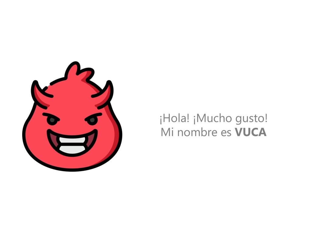 ¡Hola! ¡Mucho gusto! Mi nombre es VUCA