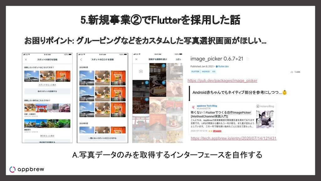 5.新規事業②でFlutterを採用した話 お困りポイント: グルーピングなどをカスタムした...