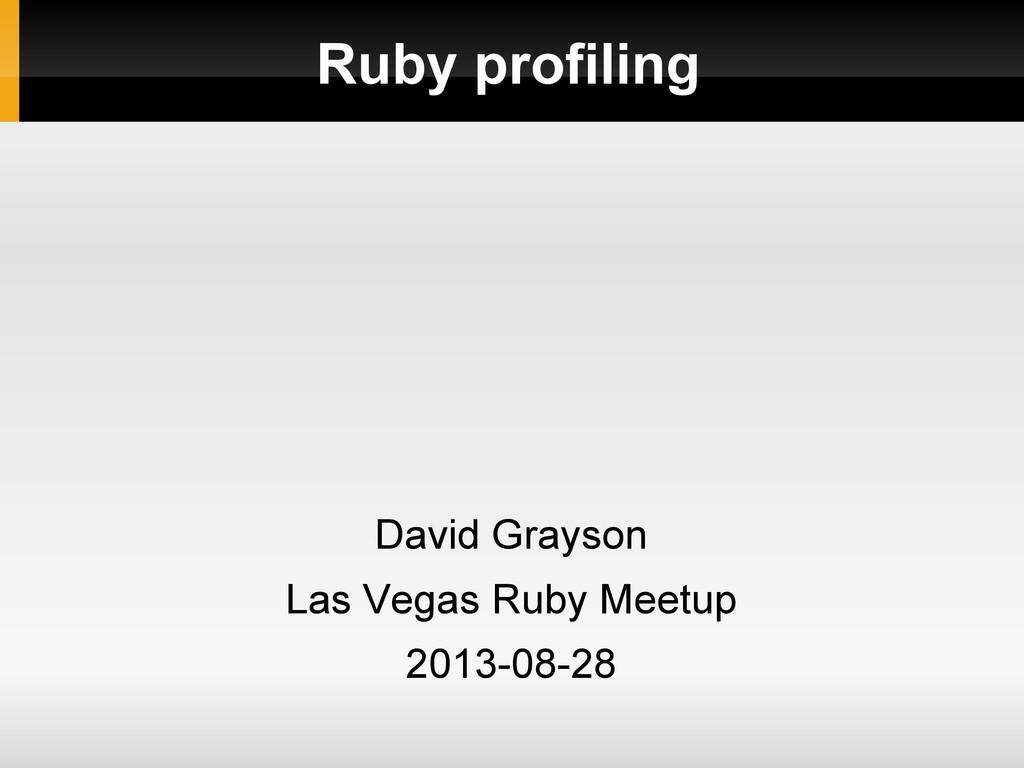Ruby profiling David Grayson Las Vegas Ruby Mee...