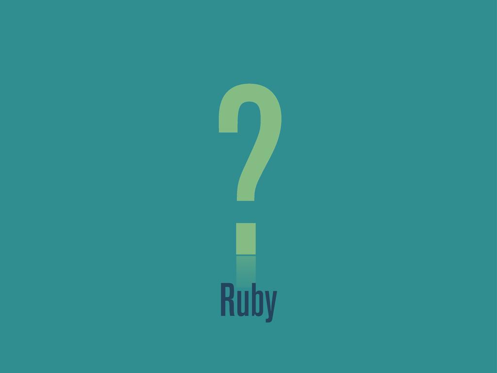 ? Ruby